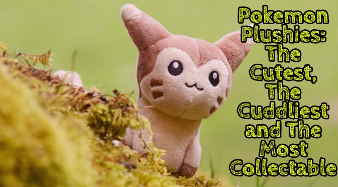 Pokemon Plushies: The Cutest, The Cuddliest and The Most Collectable